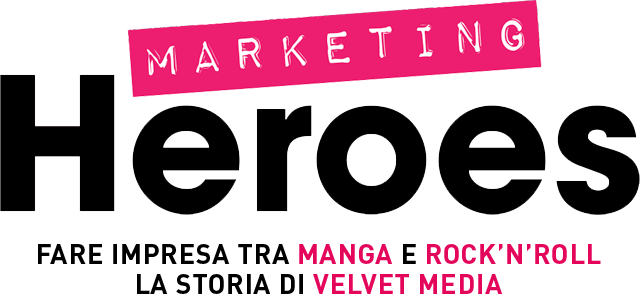 Marketing Heroes - Fare impresa tra manga e rock'n'roll. La storia di Velvet Media